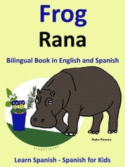 Learn Spanish: Spanish for Kids. Bilingual Book in English and Spanish: Frog - Rana. ebook by Pedro Paramo