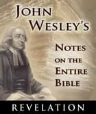 John Wesley's Notes on the Entire Bible-Book of Revelation ebook by John Wesley
