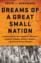 Dreams of a Great Small Nation - The Mutinous Army that Threatened a Revolution, Destroyed an Empire, Founded a Republic, and Remade the Map of Europe ebook by Kevin J McNamara
