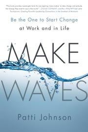 Make Waves - Be the One to Start Change at Work and in Life ebook by Patti Johnson