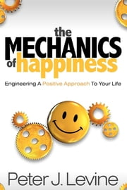 The Mechanics of Happiness - Engineering a Positive Approach to Your Life ebook by Peter J. Levine