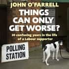 Things Can Only Get Worse? - Twenty confusing years in the life of a Labour supporter audiobook by John O'Farrell, John O'Farrell