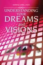 Understanding Your Dreams and Visions ebook by Apostle Carol J. Peay