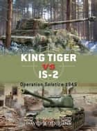 King Tiger vs IS-2 - Operation Solstice 1945 ebook by David R. Higgins, Jim Laurier, Peter Dennis
