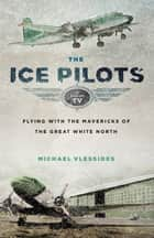 The Ice Pilots - Flying with the Mavericks of the Great White North ebook by Michael Vlessides