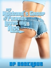 My Husband's Group Of Friends Loves My Ass (A Wife Share Anal Group Sex Erotica Story) ebook by DP Backhaus