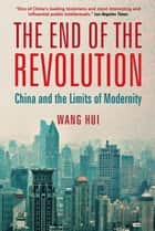 The End of the Revolution - China and the Limits of Modernity ebook by Wang Hui, Rebecca Karl