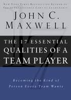 The 17 Essential Qualities of a Team Player - Becoming the Kind of Person Every Team Wants eBook by John Maxwell