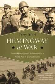 Hemingway at War: Ernest Hemingway's Adventures as a World War II Correspondent ebook by Terry Mort