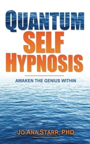 Quantum Self Hypnosis: Awaken the Genius Within ebook by Jo Ana Starr PhD