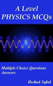 A Level Physics MCQs: Multiple Choice Questions Answers ebook by Arshad Iqbal
