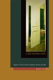 A Weak Messianic Power - Figures of a Time to Come in Benjamin, Derrida, and Celan ebook by Michael G. Levine