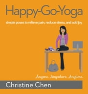 Happy-Go-Yoga - Simple Poses to Relieve Pain, Reduce Stress, and Add Joy ebook by Christine Chen