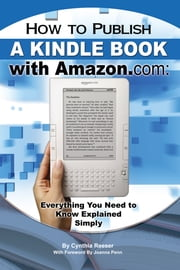 How to Publish a Kindle Book with Amazon.com - Everything You Need to Know Explained Simply ebook by Cynthia Resser