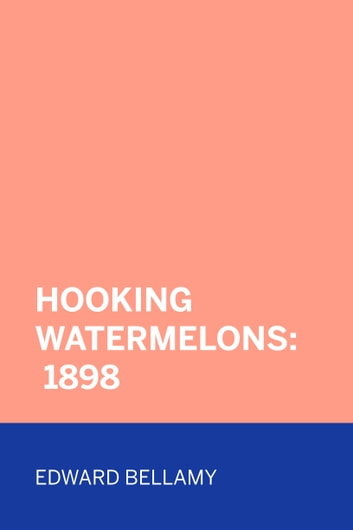 Hooking Watermelons: 1898 ebook by Edward Bellamy