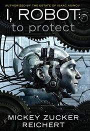 Isacc Asimov's I, Robot: To Protect ebook by Mickey Zucker Reichert