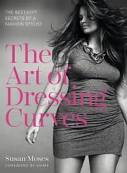 The Art of Dressing Curves - The Best-Kept Secrets of a Fashion Stylist ebook by Susan Moses
