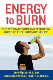 Energy to Burn: The Ultimate Food and Nutrition Guide to Fuel Your Active Life ebook by Upton, Julie