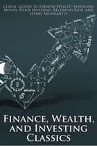 Finance, Wealth, and Investing Classics - Classic Guides to Earning Wealth, Managing Money, Stock Investing, Becoming Rich, and Living Abundantly (Illustrated) ebook by James Allen, George Garr Henry, Wallace D. Wattles,...