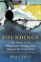 Soundings - The Story of the Remarkable Woman Who Mapped the Ocean Floor ebook by Hali Felt