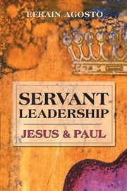 Servant Leadership: Jesus and Paul ebook by Efrain Agosto