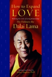 How to Expand Love - Widening the Circle of Loving Relationships ebook by His Holiness the Dalai Lama,Jeffrey Hopkins, Ph.D.,Jeffrey Hopkins, Ph.D.