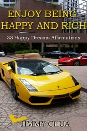 Enjoy Being Happy and Rich - 33 Happy Dreams Affirmations ebook by Jimmy Chua
