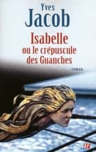 Isabelle ou le crépuscule des Guanches eBook by Yves JACOB
