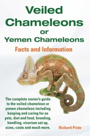 Veiled Chameleons or Yemen Chameleons Complete Owner's Guide Including Facts and Information on Caring for as Pets, Breeding, Diet, Food, Vivarium Set ebook by Pride, Richard