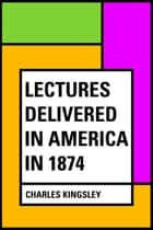 Lectures Delivered in America in 1874 ebook by Charles Kingsley