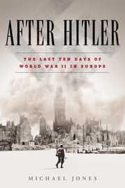 After Hitler - The Last Ten Days of World War II in Europe ebook by Michael Jones