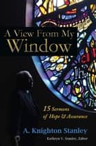 A View From My Window: 15 Sermons of Hope and Assurance ebook by A. Knighton Stanley