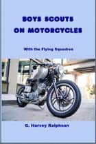 Boy Scouts on Motorcycles - With the Flying Squadron ebook by G. Harvey Ralphson