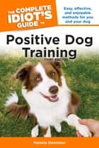 The Complete Idiot's Guide to Positive Dog Training, 3rd Edition - Easy, Effective, and Enjoyable Methods for You and Your Dog ebook by Pamela Dennison
