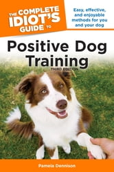 The Complete Idiot's Guide to Positive Dog Training, 3rd Edition ebook by Pamela Dennison