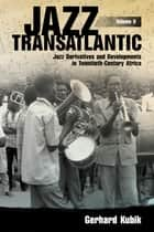 Jazz Transatlantic, Volume II - Jazz Derivatives and Developments in Twentieth-Century Africa ebook by Gerhard Kubik