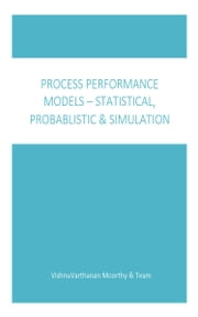Process Performance Models: Statistical, Probabilistic & Simulation ebook by Vishnuvarthanan Moorthy