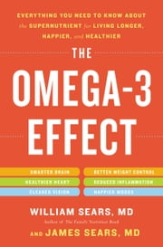 The Omega-3 Effect - Everything You Need to Know About the Super Nutrient for Living Longer, Happier, and Healthier ebook by William Sears,James Sears