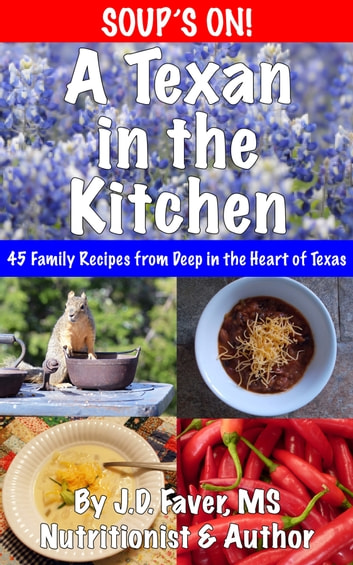 A Texan in the Kitchen ~ Soup's On! - 45 Season-Spanning Family Soup Recipes from Deep in the Heart ebook by J.D. Faver