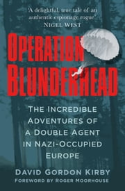 Operation Blunderhead - The Incredible Adventures of a Double Agent in Nazi-Occupied Europe ebook by David Gordon Kirby,Roger Moorhouse