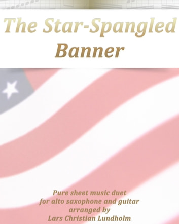 The Star-Spangled Banner Pure sheet music duet for alto saxophone and guitar arranged by Lars Christian Lundholm ebook by Pure Sheet Music