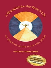"A Blueprint for the Perfect Life - 101 Secrets to Living the Life of Your Dreams ebook by ""The Genie"" Kabral Sharpe"