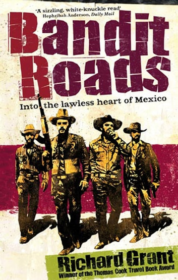 Bandit Roads - Into the Lawless Heart of Mexico ebook by Richard Grant