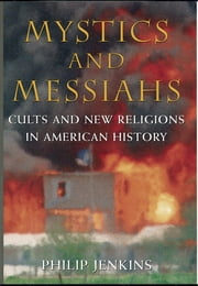 Mystics and Messiahs - Cults and New Religions in American History ebook by Philip Jenkins