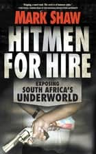Hitmen for Hire - Exposing South Africa's Underworld ebook by Mark Shaw
