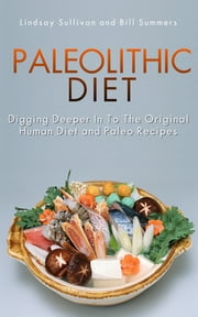 Paleolithic Diet - Digging Deeper into the Original Human Diet and Paleo Recipes ebook by Lindsay Sullivan,Bill Summers
