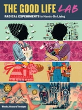 The Good Life Lab - Radical Experiments in Hands-On Living ebook by Wendy Jehanara Tremayne