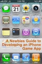 A Newbies Guide to Developing an iPhone Game App ebook by Minute Help Guides