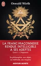 La Franc-maçonnerie rendue intelligible à ses adeptes (Livre 1) - l'Apprenti ebook by Oswald Wirth