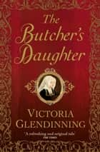 The Butcher's Daughter ebook by Victoria Glendinning